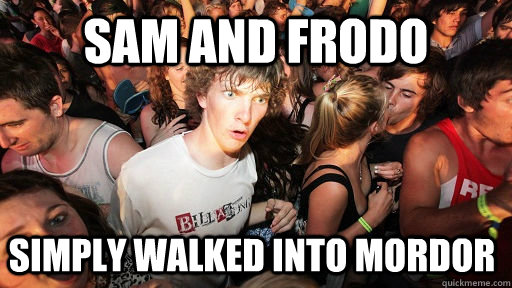SAM AND FRODO SIMPLY WALKED INTO MORDOR - SAM AND FRODO SIMPLY WALKED INTO MORDOR  Sudden Clarity Clarence