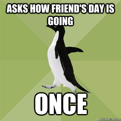 Asks how friend's day is going once - Asks how friend's day is going once  Socially Average Penguin