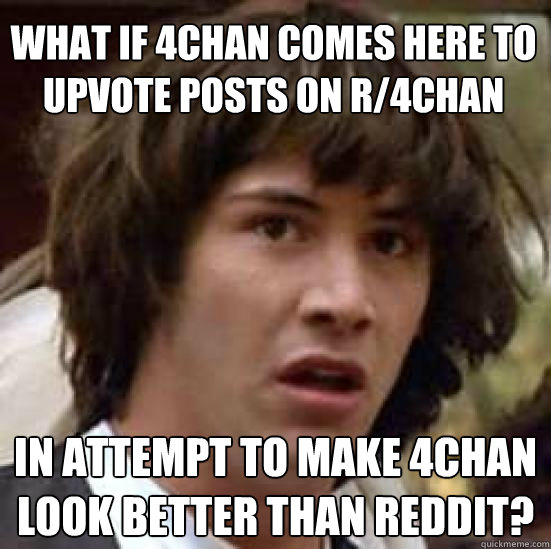 what if 4chan comes here to  upvote posts on r/4chan  in attempt to make 4chan look better than reddit? - what if 4chan comes here to  upvote posts on r/4chan  in attempt to make 4chan look better than reddit?  conspiracy keanu