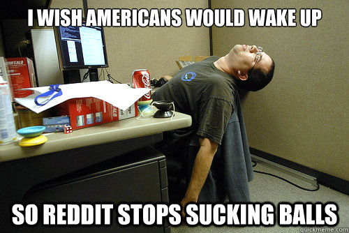 i wish americans would wake up so reddit stops sucking balls