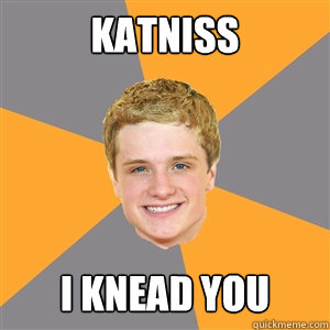KATNISS i knead you - KATNISS i knead you  Peeta Mellark