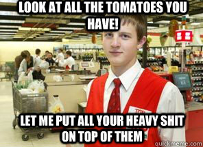 Look at all the tomatoes you have! let me put all your heavy shit on top of them