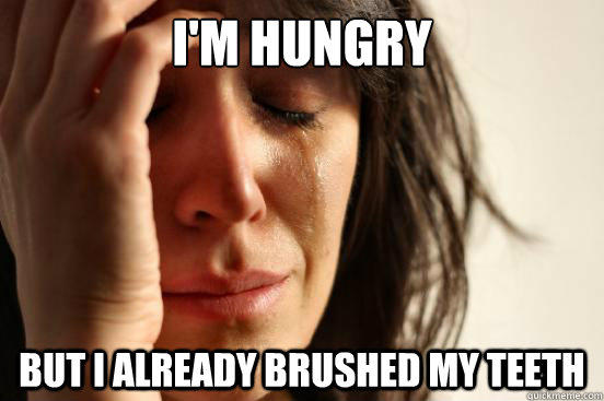 I'm hungry But I already brushed my teeth - I'm hungry But I already brushed my teeth  First World Problems