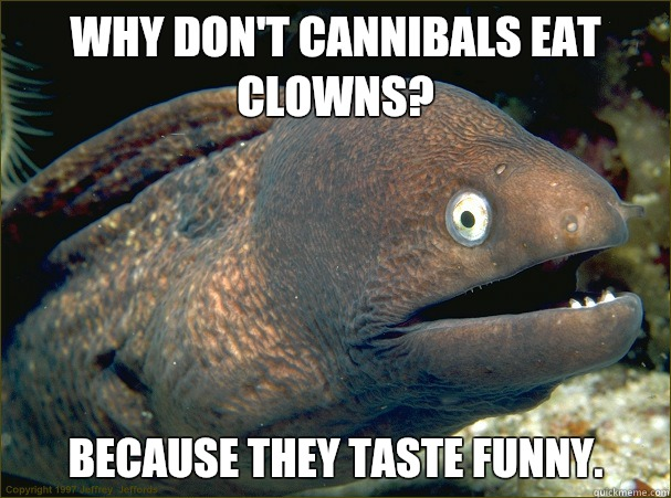 Why don't cannibals eat clowns?  Because they taste funny.  Bad Joke Eel