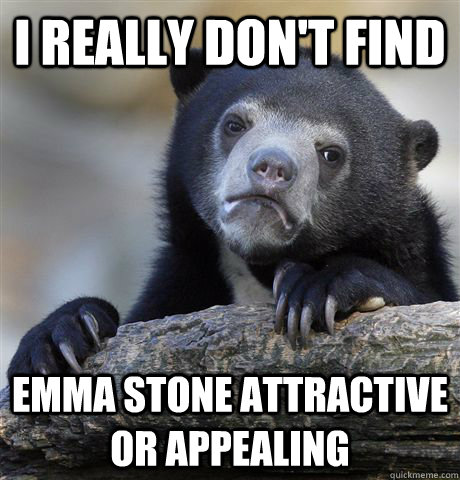 I really don't find Emma Stone attractive or appealing - I really don't find Emma Stone attractive or appealing  Confession Bear