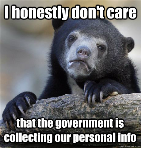 I honestly don't care that the government is collecting our personal info  - I honestly don't care that the government is collecting our personal info   Confession Bear