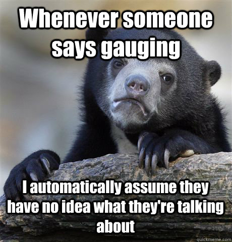 Whenever someone says gauging I automatically assume they have no idea what they're talking about - Whenever someone says gauging I automatically assume they have no idea what they're talking about  Confession Bear