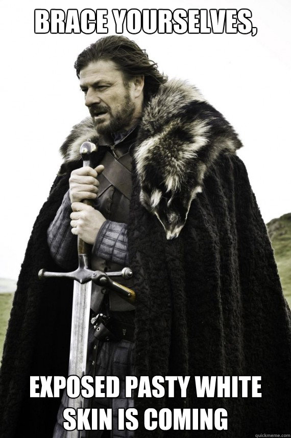 Brace yourselves, Exposed pasty white skin is coming - Brace yourselves, Exposed pasty white skin is coming  Brace yourself