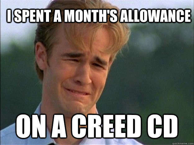 I spent a month's allowance on a creed CD  DawsonDeath
