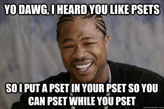 YO DAWG, I HEARD YOU LIKE PSETS SO I PUT A PSET IN YOUR PSET SO YOU CAN PSET WHILE YOU PSET