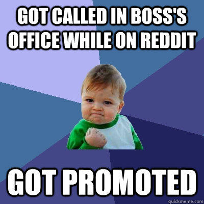 Got called in boss's office while on reddit got promoted - Got called in boss's office while on reddit got promoted  Success Kid