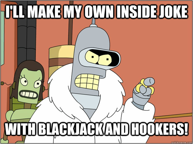 I'll make my own inside joke with blackjack and hookers! - I'll make my own inside joke with blackjack and hookers!  blackjack and hookers