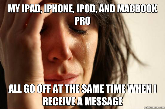 my ipad, iphone, ipod, and macbook pro all go off at the same time when i receive a message - my ipad, iphone, ipod, and macbook pro all go off at the same time when i receive a message  First World Problems