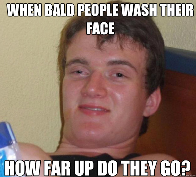 When bald people wash their face how far up do they go?