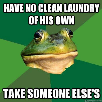 Have no clean laundry of his own Take someone else's - Have no clean laundry of his own Take someone else's  Foul Bachelor Frog