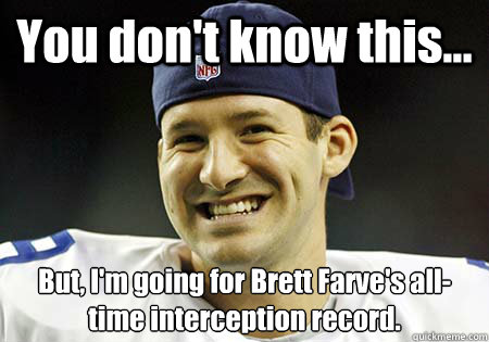You don't know this... But, I'm going for Brett Farve's all-time interception record.  Tony Romo