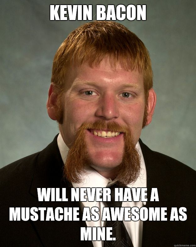 Kevin Bacon Will never have a mustache as awesome as mine.  EPIC MUSTACHE