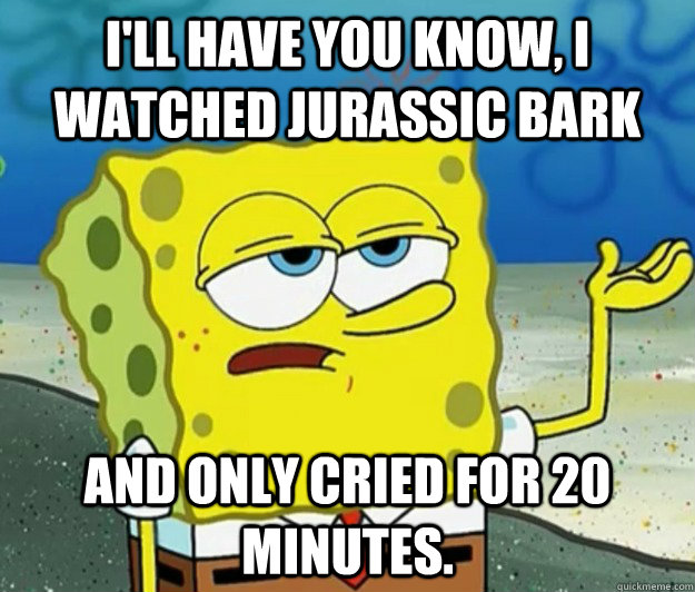 I'll have you know, I watched Jurassic bark and only cried for 20 minutes. - I'll have you know, I watched Jurassic bark and only cried for 20 minutes.  Tough Spongebob