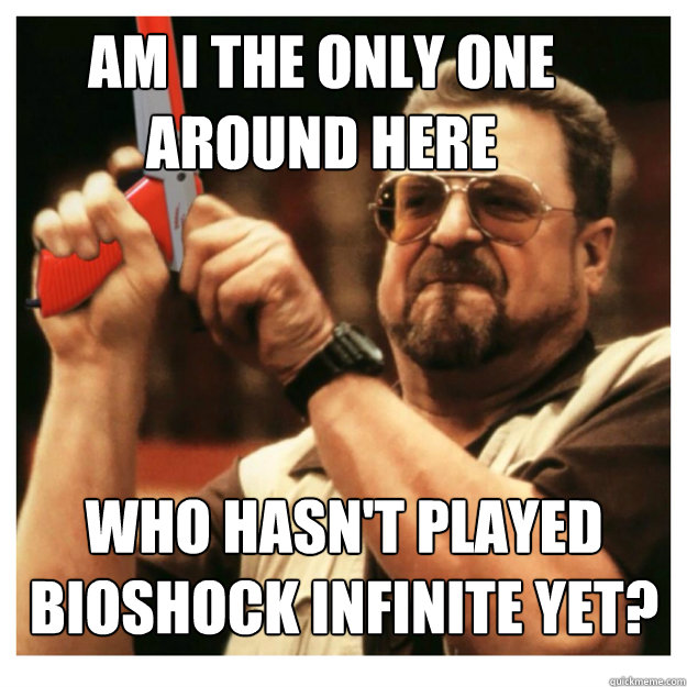 Am i the only one around here who hasn't played bioshock infinite yet?  - Am i the only one around here who hasn't played bioshock infinite yet?   John Goodman