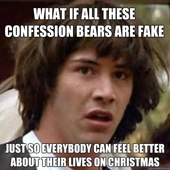 what if all these confession bears are fake just so everybody can feel better about their lives on christmas - what if all these confession bears are fake just so everybody can feel better about their lives on christmas  conspiracy keanu