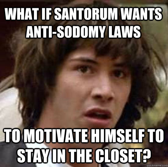 what if santorum wants anti-sodomy laws to motivate himself to stay in the closet? - what if santorum wants anti-sodomy laws to motivate himself to stay in the closet?  conspiracy keanu