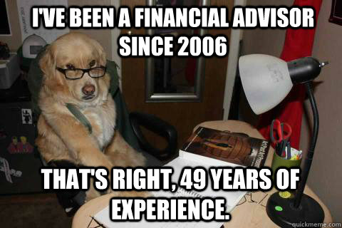 I've been a financial advisor since 2006 That's right, 49 years of experience. - I've been a financial advisor since 2006 That's right, 49 years of experience.  Financial Advice Dog