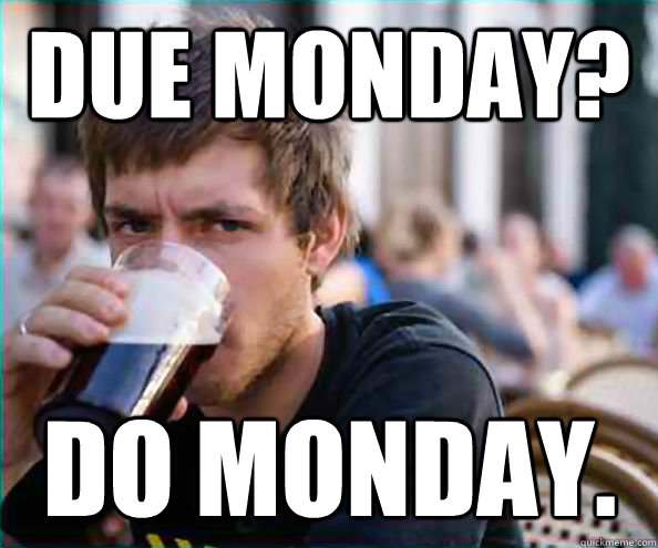 Due Monday? Do Monday. - Due Monday? Do Monday.  Lazy College Senior