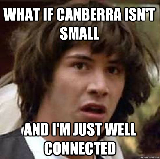 what if Canberra isn't small and I'm just well connected  conspiracy keanu