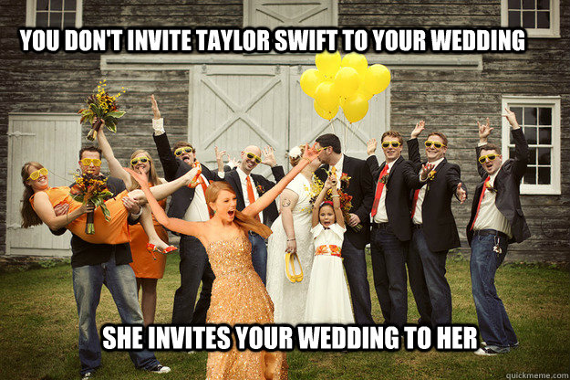 You don't invite taylor swift to your wedding She invites your wedding to her
