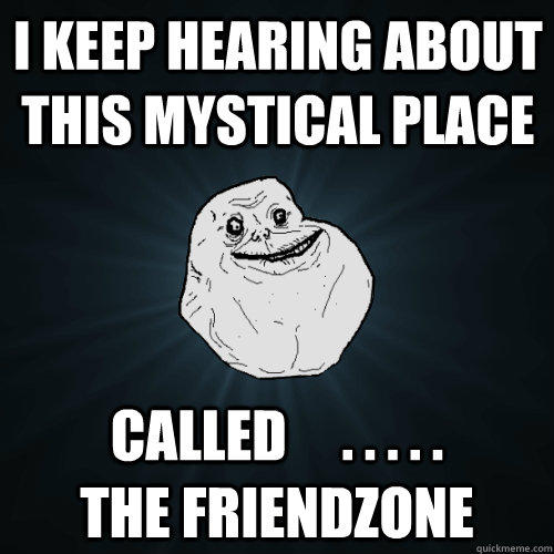 I keep hearing about this mystical place called     . . . . .            the friendzone  Forever Alone
