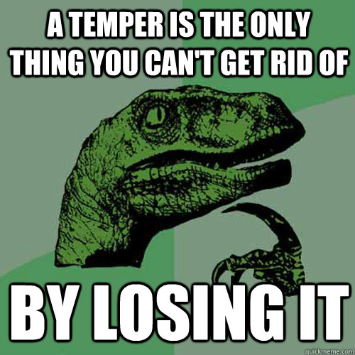 a temper is the only thing you can't get rid of By losing it - a temper is the only thing you can't get rid of By losing it  Philosoraptor