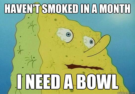 haven't smoked in a month  I need a bowl