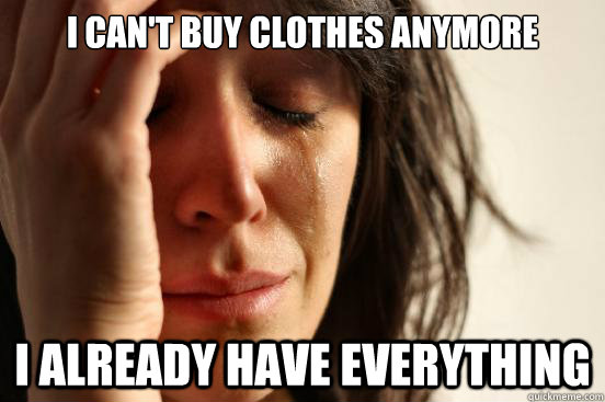 I can't buy clothes anymore I already have everything - I can't buy clothes anymore I already have everything  First World Problems