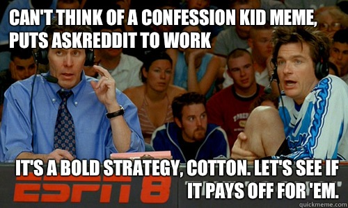 Can't think of a Confession Kid meme, puts AskReddit to work It's a bold strategy, Cotton. Let's see if it pays off for 'em. - Can't think of a Confession Kid meme, puts AskReddit to work It's a bold strategy, Cotton. Let's see if it pays off for 'em.  Cotton Pepper