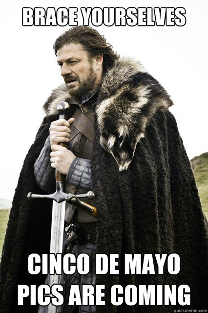 BRACE YOURSELVES CINCO DE MAYO PICS ARE COMING