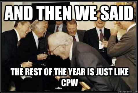 And then we said the rest of the year is just like CPW   And then they said
