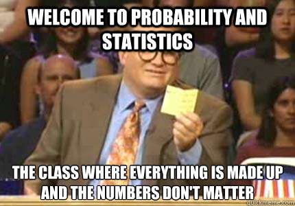 WELCOME TO Probability and Statistics  The class Where everything is made up and the numbers don't matter - WELCOME TO Probability and Statistics  The class Where everything is made up and the numbers don't matter  Whose Line