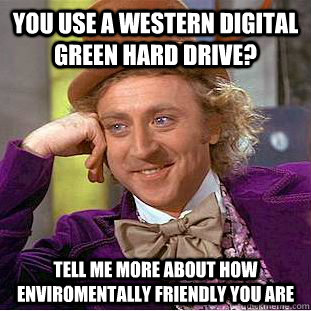 You use a western digital green hard drive? Tell me more about how enviromentally friendly you are  Condescending Wonka