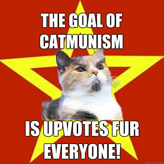 The goal of Catmunism is upvotes fur everyone! - The goal of Catmunism is upvotes fur everyone!  Lenin Cat