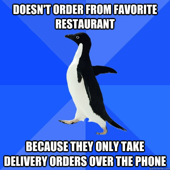 doesn't order from favorite restaurant  because they only take delivery orders over the phone - doesn't order from favorite restaurant  because they only take delivery orders over the phone  Socially Awkward Penguin