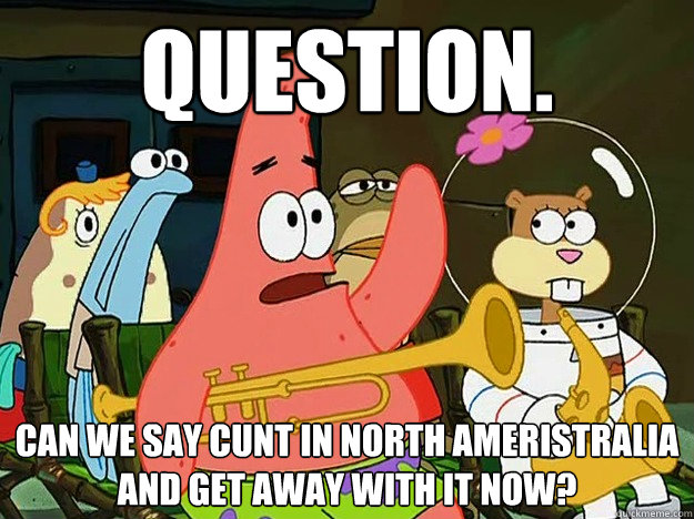 Question. Can we say cunt in north ameristralia and get away with it now? - Question. Can we say cunt in north ameristralia and get away with it now?  Question Asking Patrick