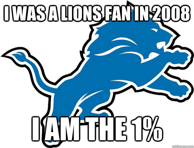 90f641146f49c93f17b5d6b3b607bd9891b4641241b7f160b12dbf6681051ca0 i was a lions fan in 2008 i am the 1% lions quickmeme