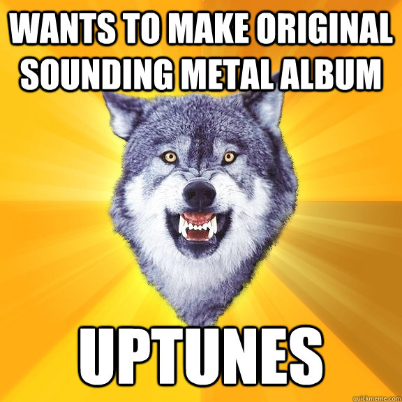 Wants to make original sounding metal album  Uptunes - Wants to make original sounding metal album  Uptunes  Courage Wolf
