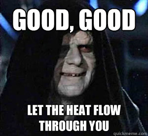 Good, good Let the heat flow through you - Good, good Let the heat flow through you  Happy Emperor Palpatine