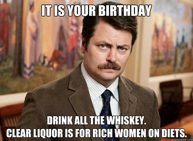 It is your Birthday Drink all the whiskey. Clear liquor is for rich women on diets.  Ron Swanson on birthdays