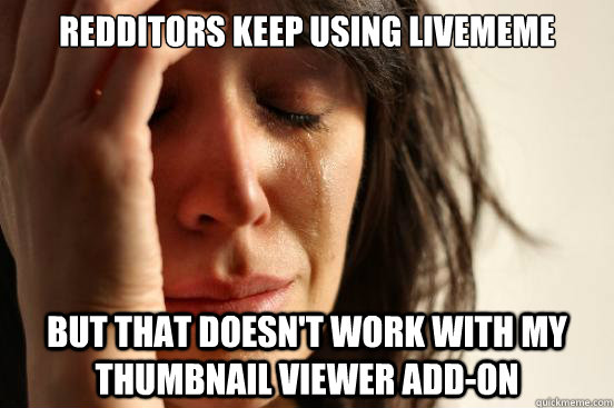 Redditors keep using livememe but that doesn't work with my thumbnail viewer add-on - Redditors keep using livememe but that doesn't work with my thumbnail viewer add-on  First World Problems