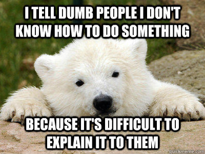 I tell dumb people i don't know how to do something because it's difficult to explain it to them - I tell dumb people i don't know how to do something because it's difficult to explain it to them  Popular Opinion Polar Bear