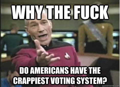 Why the fuck Do Americans have the crappiest voting system? - Why the fuck Do Americans have the crappiest voting system?  Misc