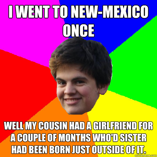 I went to New-Mexico once Well my cousin had a girlfriend for a couple of months who'd sister had been born just outside of it.
