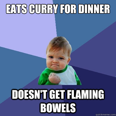 Eats Curry for dinner doesn't get flaming bowels - Eats Curry for dinner doesn't get flaming bowels  Success Kid